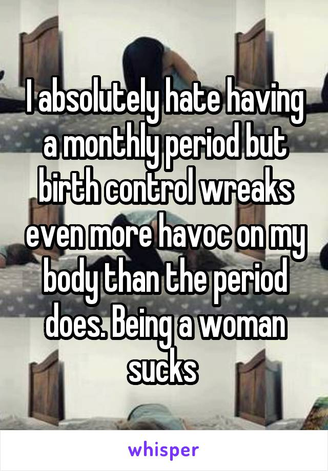 I absolutely hate having a monthly period but birth control wreaks even more havoc on my body than the period does. Being a woman sucks