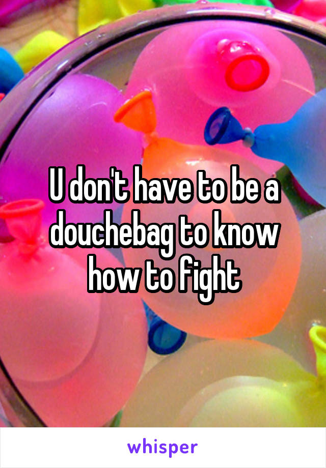 U don't have to be a douchebag to know how to fight