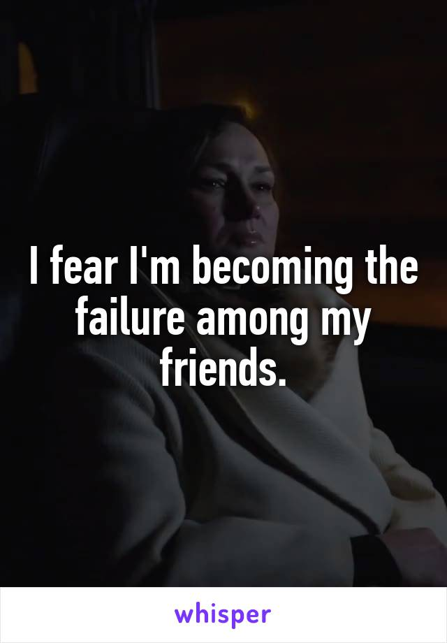 I fear I'm becoming the failure among my friends.