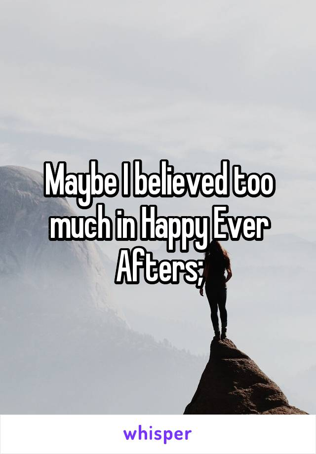 Maybe I believed too much in Happy Ever Afters;