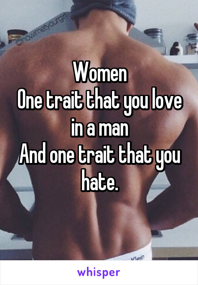 Women One trait that you love in a man And one trait that you hate.