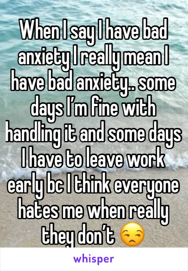 When I say I have bad anxiety I really mean I have bad anxiety.. some days I'm fine with handling it and some days I have to leave work early bc I think everyone hates me when really they don't 😒