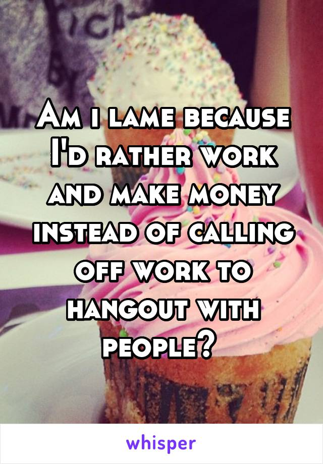 Am i lame because I'd rather work and make money instead of calling off work to hangout with people?
