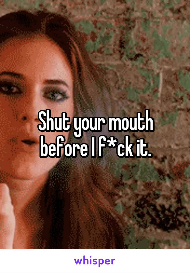Shut your mouth before I f*ck it.