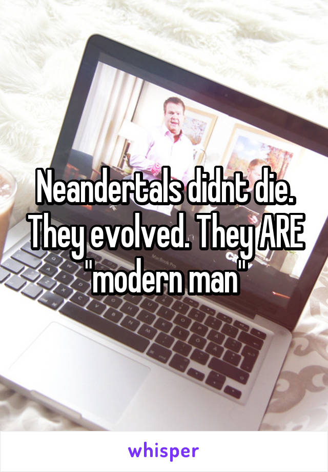 """Neandertals didnt die. They evolved. They ARE """"modern man"""""""