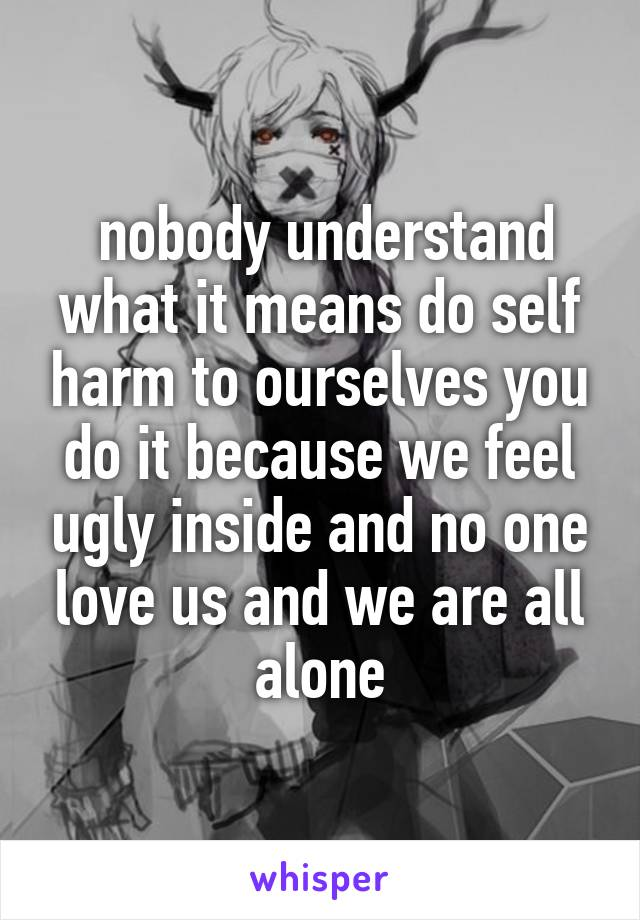 nobody understand what it means do self harm to ourselves you do it because we feel ugly inside and no one love us and we are all alone