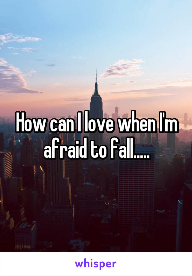 How can I love when I'm afraid to fall.....