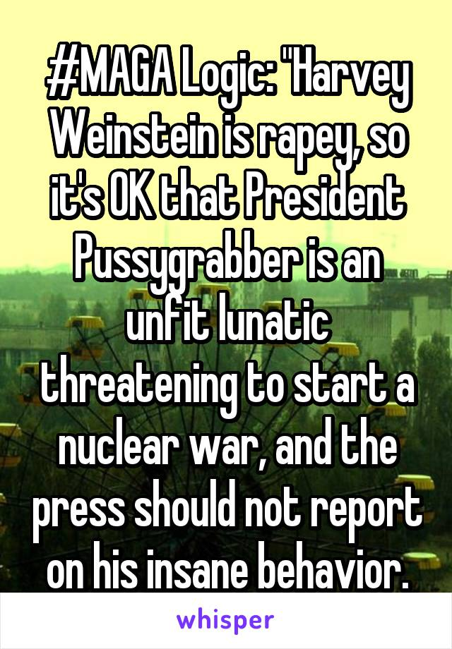 "#MAGA Logic: ""Harvey Weinstein is rapey, so it's OK that President Pussygrabber is an unfit lunatic threatening to start a nuclear war, and the press should not report on his insane behavior."