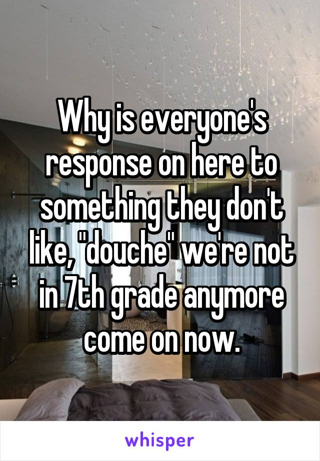 """Why is everyone's response on here to something they don't like, """"douche"""" we're not in 7th grade anymore come on now."""
