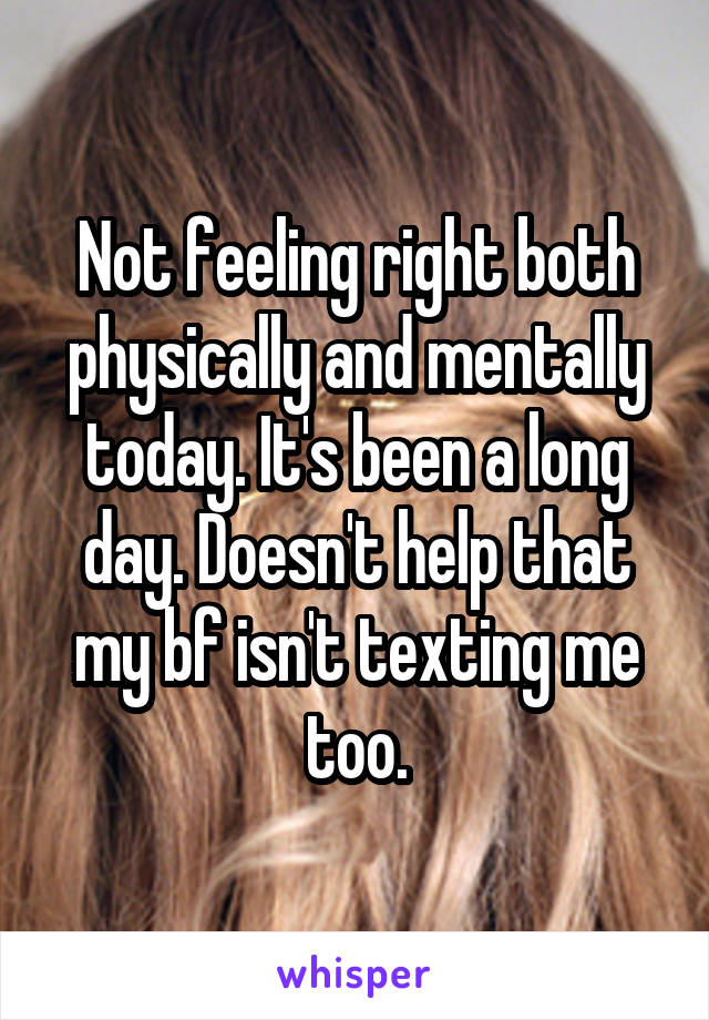 Not feeling right both physically and mentally today. It's been a long day. Doesn't help that my bf isn't texting me too.