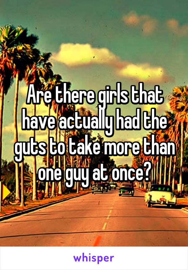 Are there girls that have actually had the guts to take more than one guy at once?
