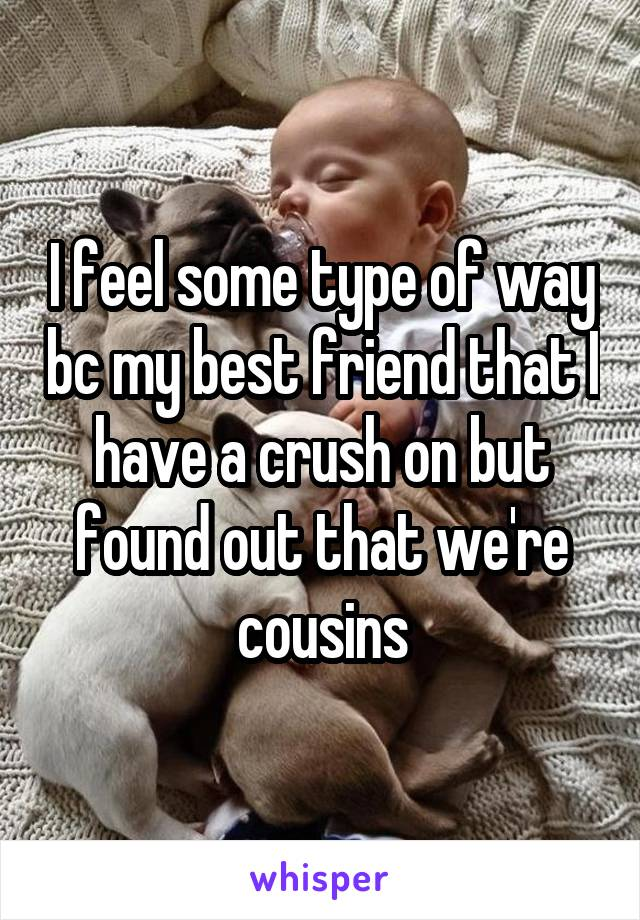 I feel some type of way bc my best friend that I have a crush on but found out that we're cousins