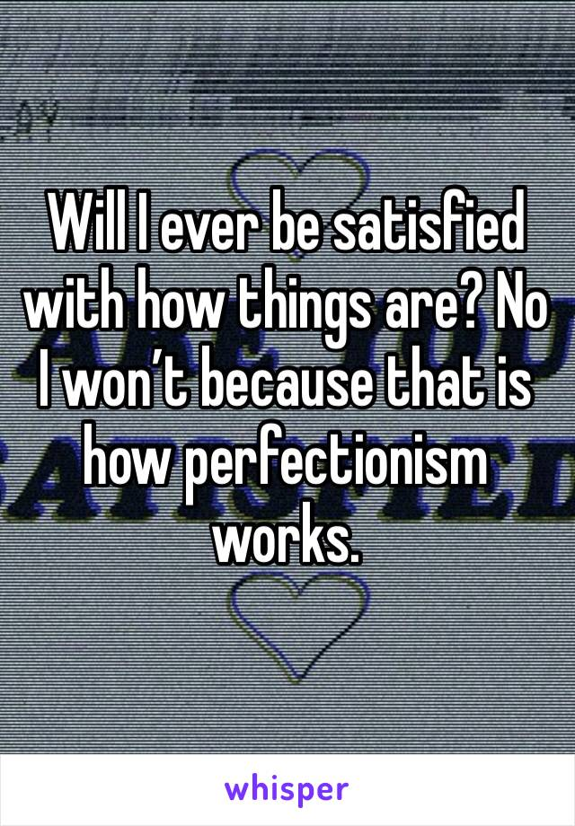 Will I ever be satisfied with how things are? No I won't because that is how perfectionism works.