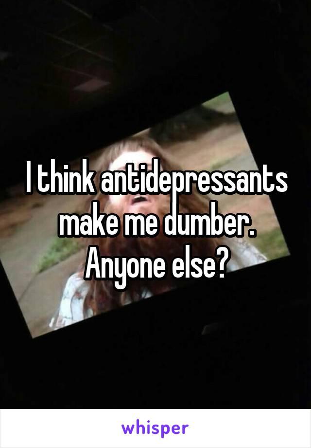 I think antidepressants make me dumber. Anyone else?