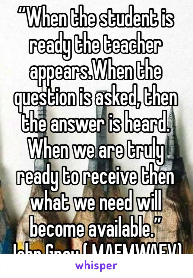 """""""When the student is ready the teacher appears.When the question is asked, then the answer is heard. When we are truly ready to receive then what we need will become available."""" John Gray ( MAFMWAFV)"""