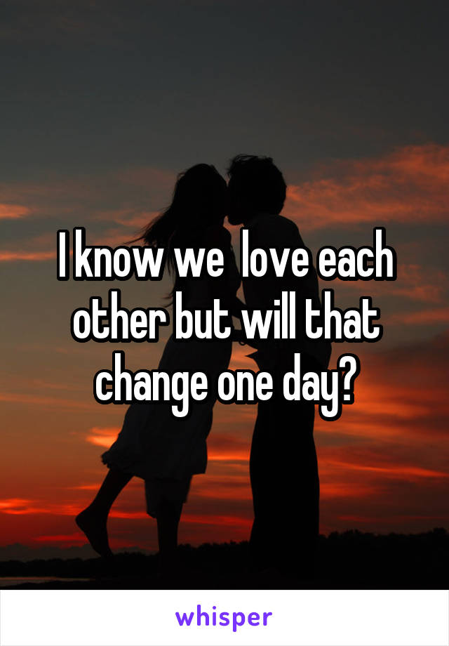 I know we  love each other but will that change one day?
