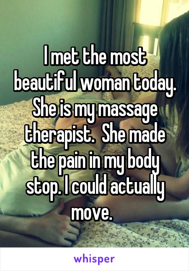 I met the most beautiful woman today. She is my massage therapist.  She made the pain in my body stop. I could actually move.