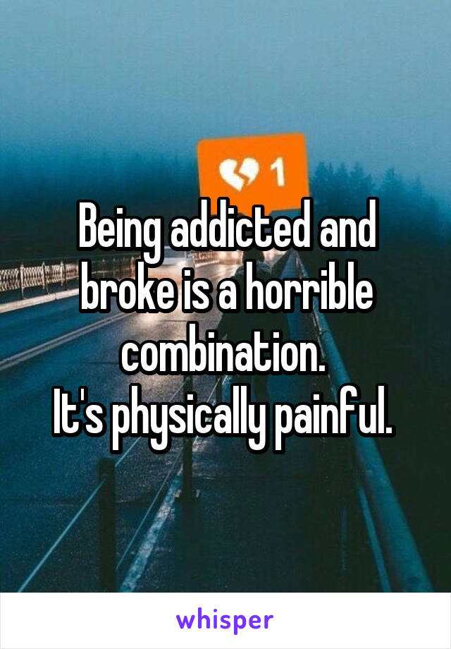 Being addicted and broke is a horrible combination.  It's physically painful.
