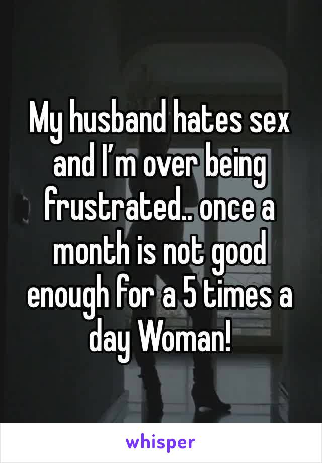 My husband hates sex and I'm over being frustrated.. once a month is not good enough for a 5 times a day Woman!