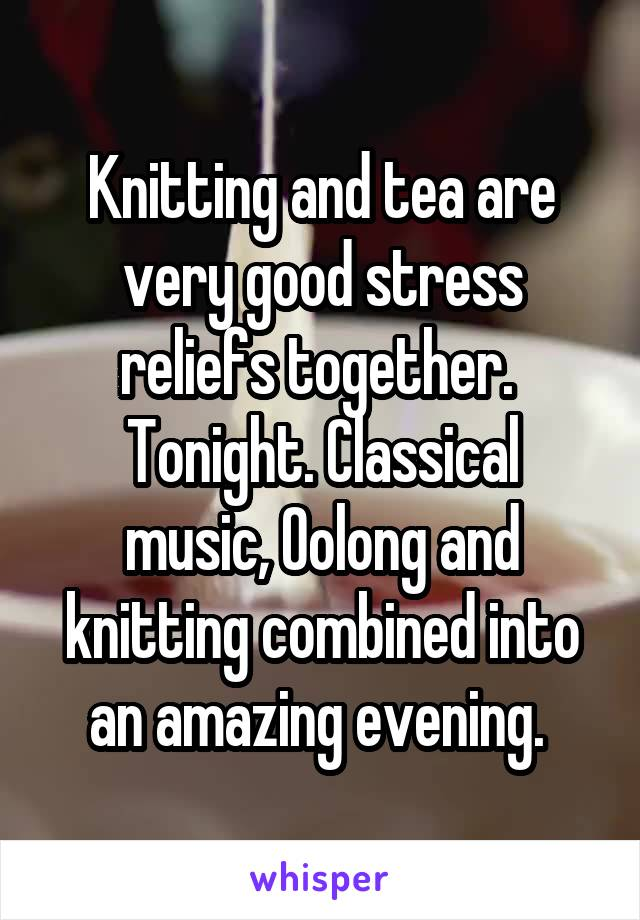 Knitting and tea are very good stress reliefs together.  Tonight. Classical music, Oolong and knitting combined into an amazing evening.