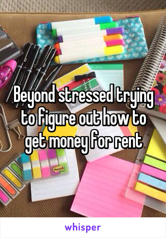 Beyond stressed trying to figure out how to get money for rent