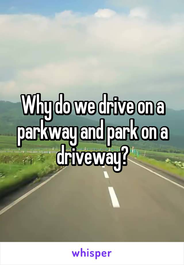 Why do we drive on a parkway and park on a driveway?