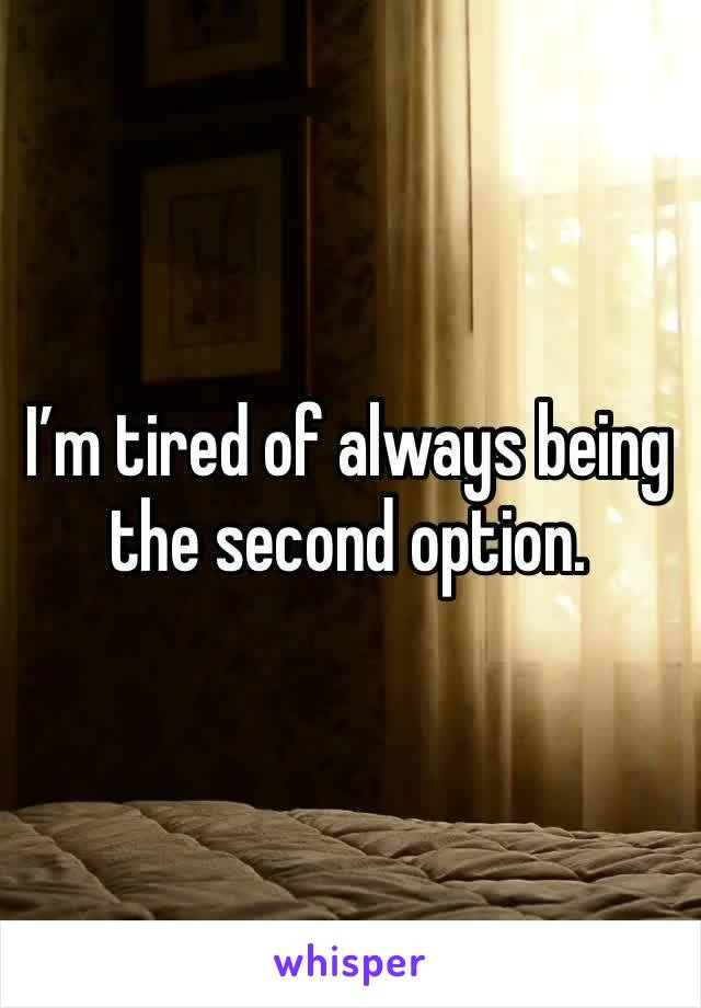 I'm tired of always being the second option.