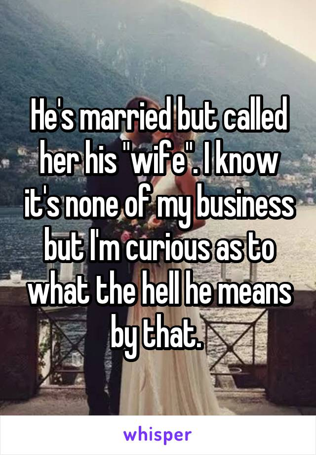 "He's married but called her his ""wife"". I know it's none of my business but I'm curious as to what the hell he means by that."