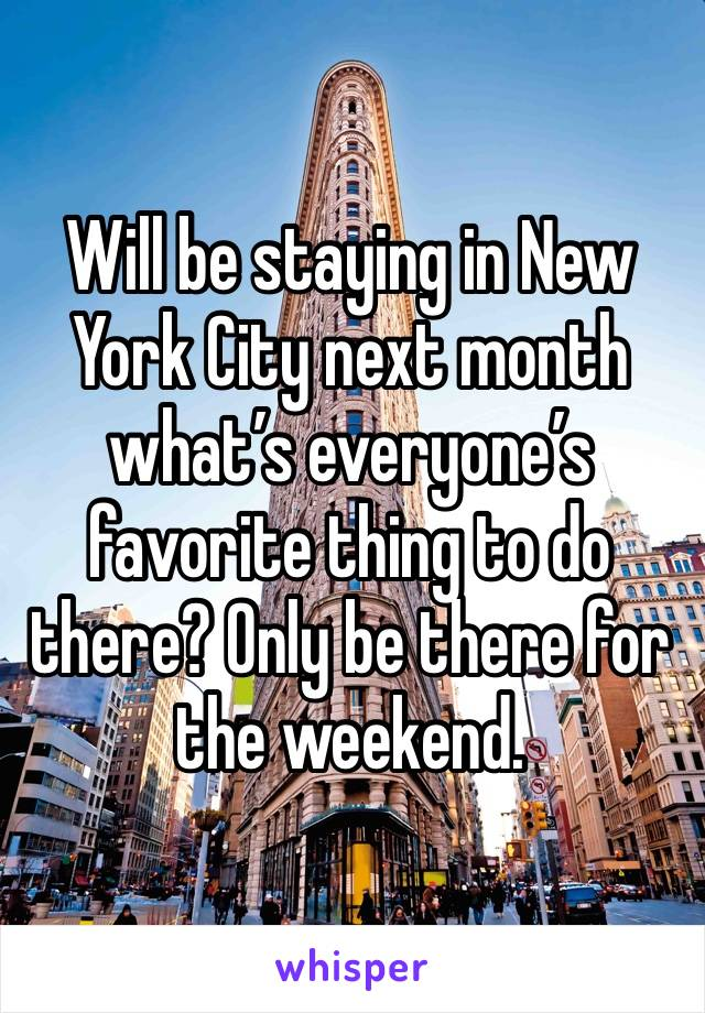 Will be staying in New York City next month what's everyone's favorite thing to do there? Only be there for the weekend.