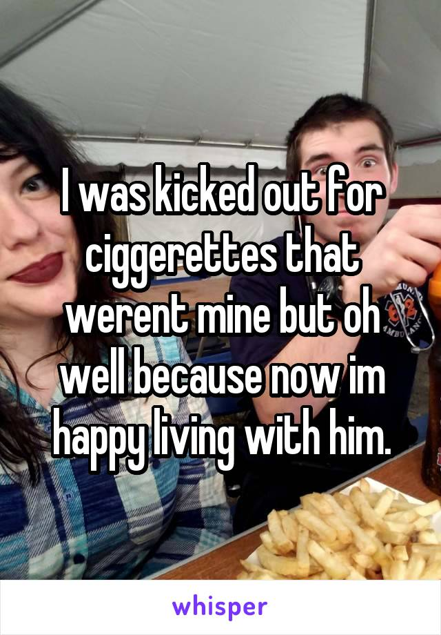 I was kicked out for ciggerettes that werent mine but oh well because now im happy living with him.