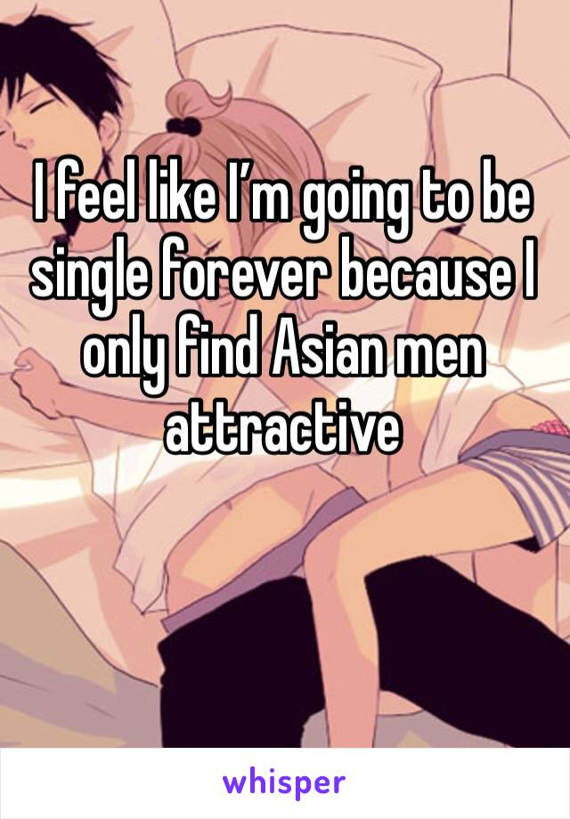 I feel like I'm going to be single forever because I only find Asian men attractive
