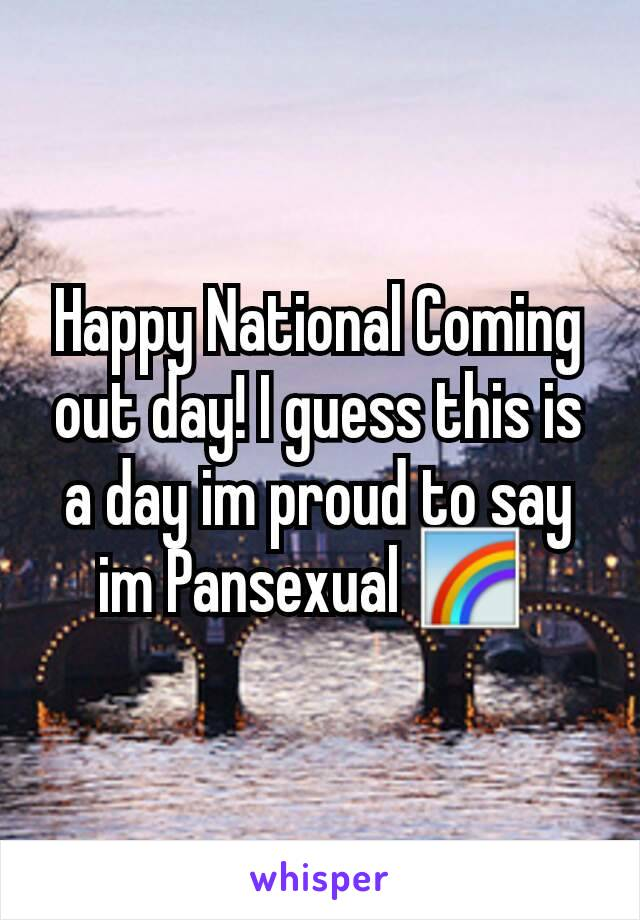 Happy National Coming out day! I guess this is a day im proud to say im Pansexual 🌈