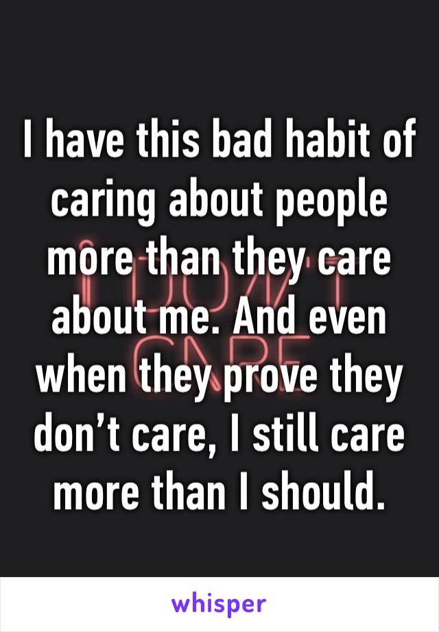 I have this bad habit of caring about people more than they care about me. And even when they prove they don't care, I still care more than I should.
