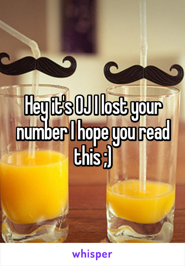 Hey it's OJ I lost your number I hope you read this ;)