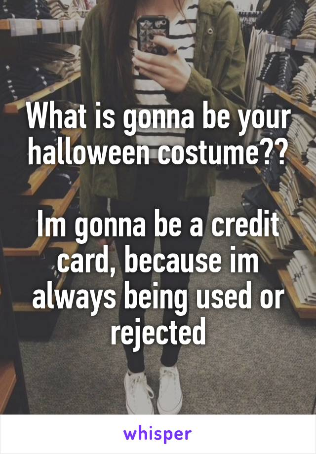 What is gonna be your halloween costume??  Im gonna be a credit card, because im always being used or rejected