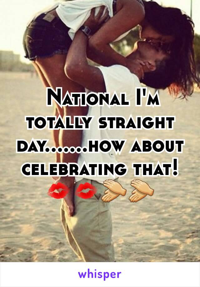 National I'm  totally straight day.......how about  celebrating that!💋💋👏👏