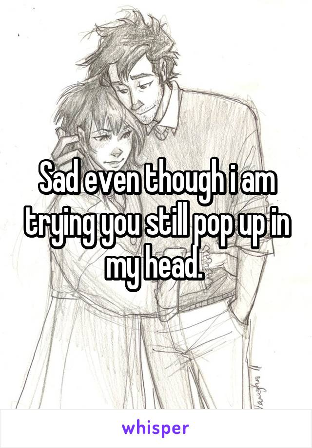 Sad even though i am trying you still pop up in my head.
