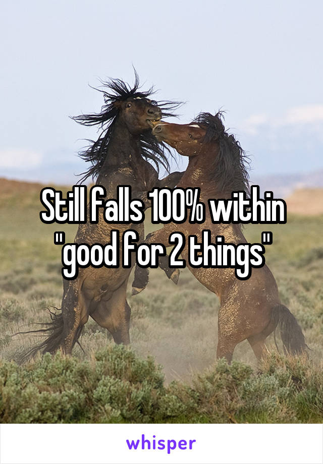 """Still falls 100% within """"good for 2 things"""""""