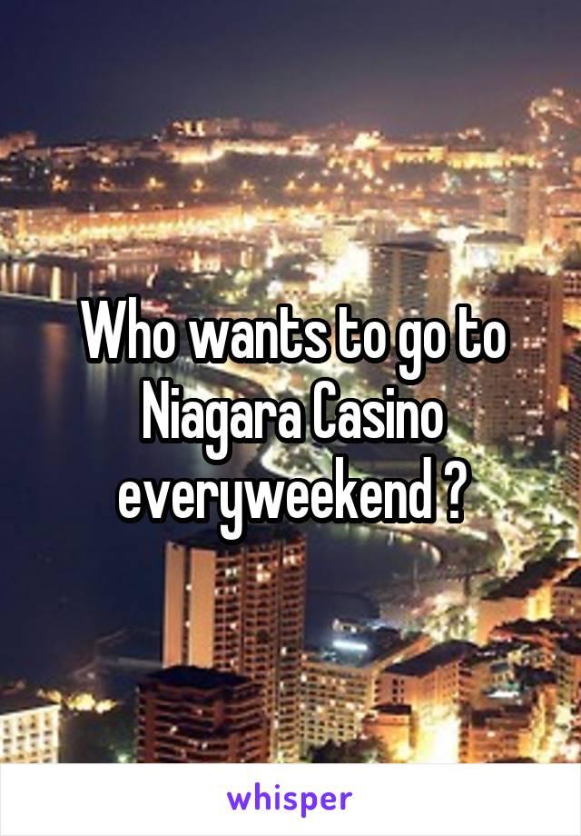Who wants to go to Niagara Casino everyweekend ?