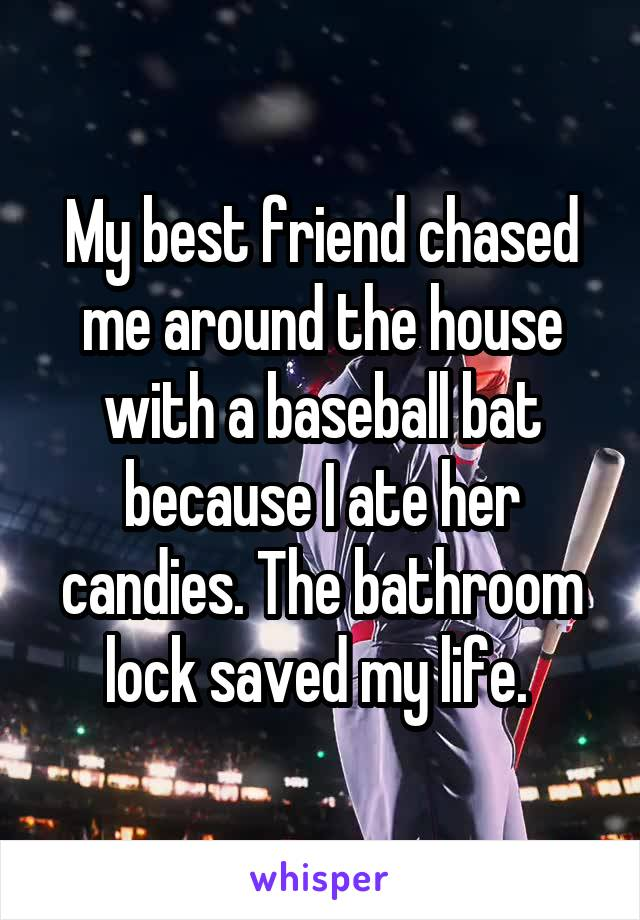 My best friend chased me around the house with a baseball bat because I ate her candies. The bathroom lock saved my life.