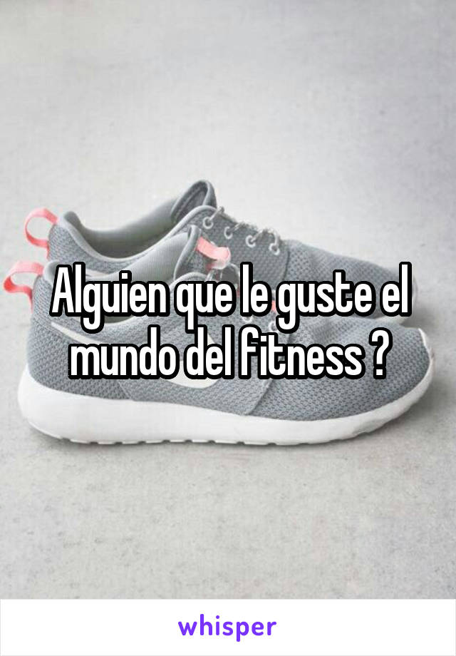 Alguien que le guste el mundo del fitness ?