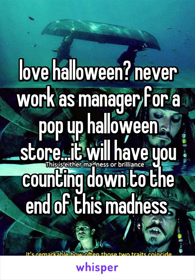 love halloween? never work as manager for a pop up halloween store...it will have you counting down to the end of this madness