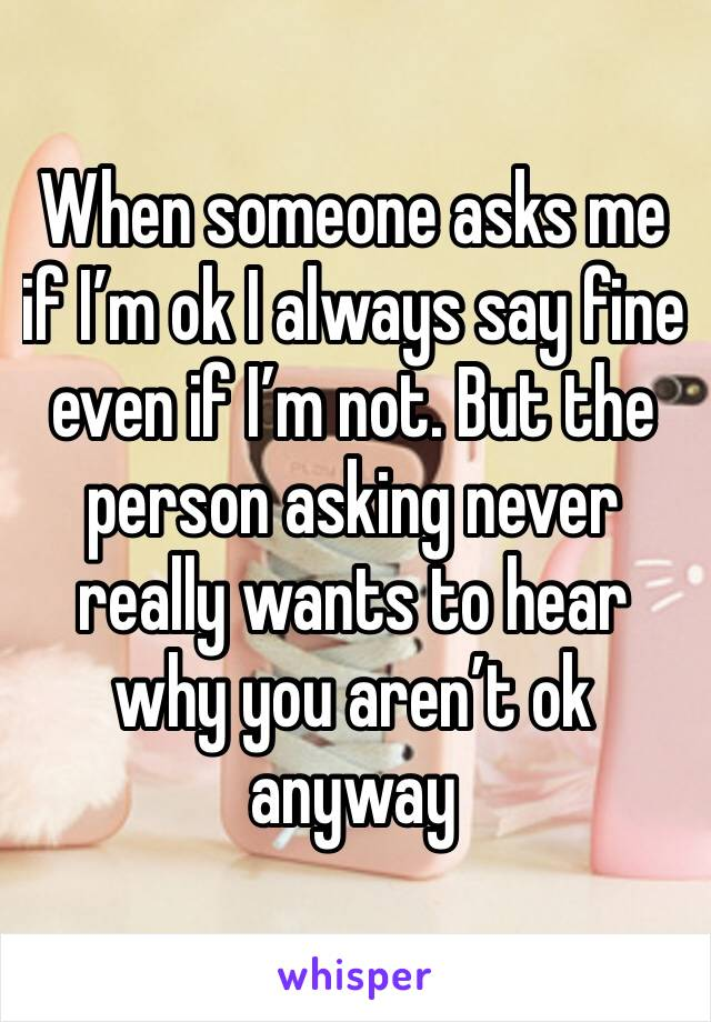 When someone asks me if I'm ok I always say fine even if I'm not. But the person asking never really wants to hear why you aren't ok anyway