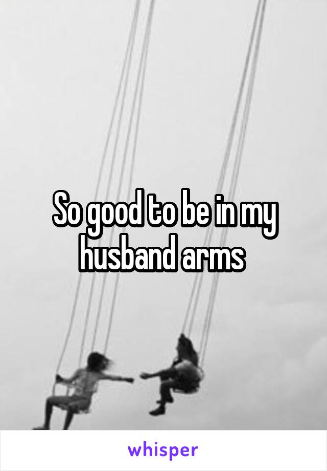 So good to be in my husband arms