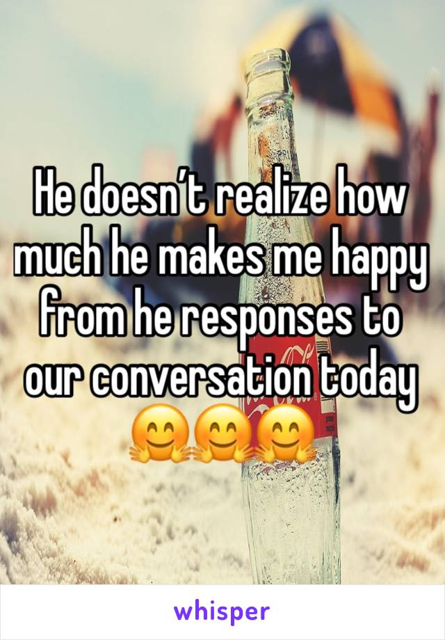 He doesn't realize how much he makes me happy from he responses to our conversation today  🤗🤗🤗