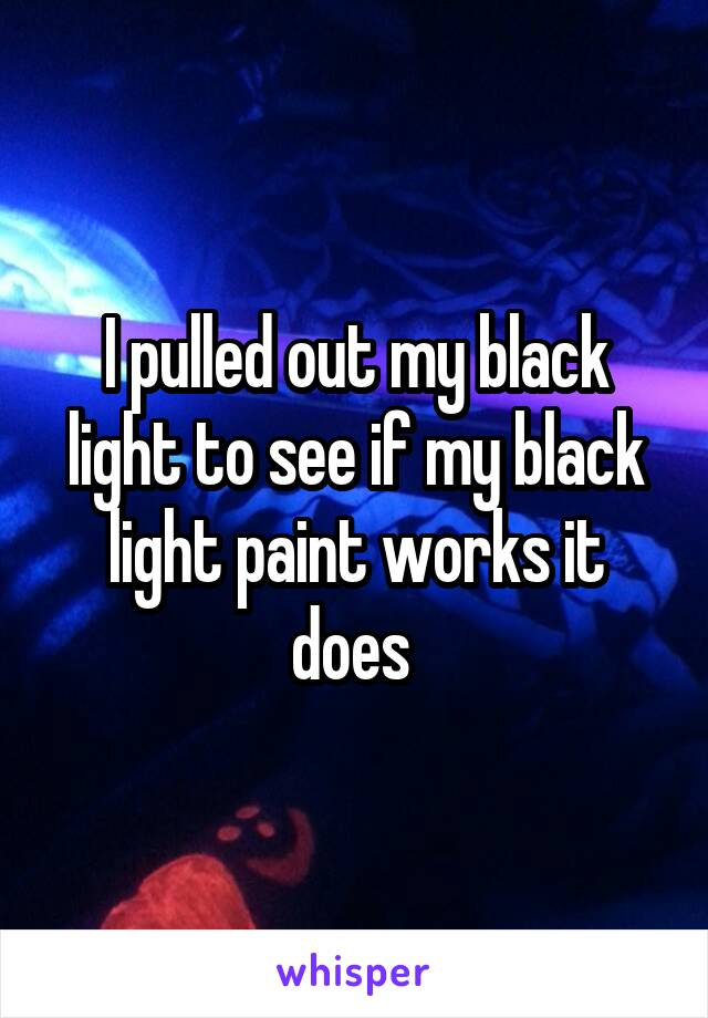 I pulled out my black light to see if my black light paint works it does