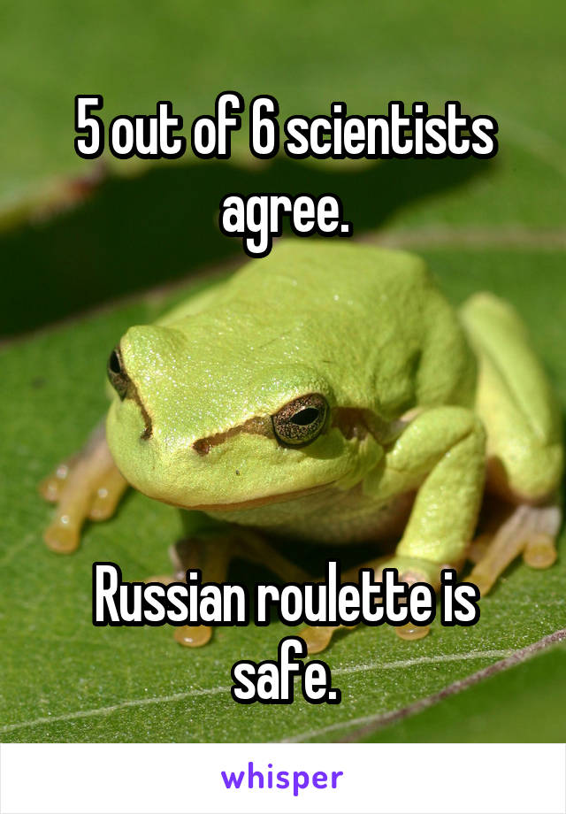 5 out of 6 scientists agree.     Russian roulette is safe.