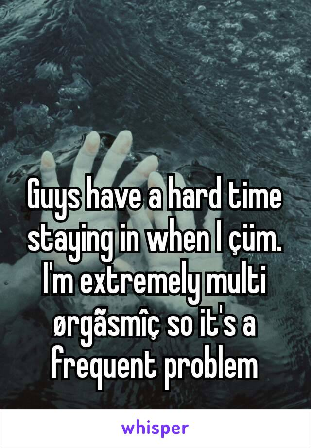 Guys have a hard time staying in when I çüm. I'm extremely multi ørgãsmîç so it's a frequent problem