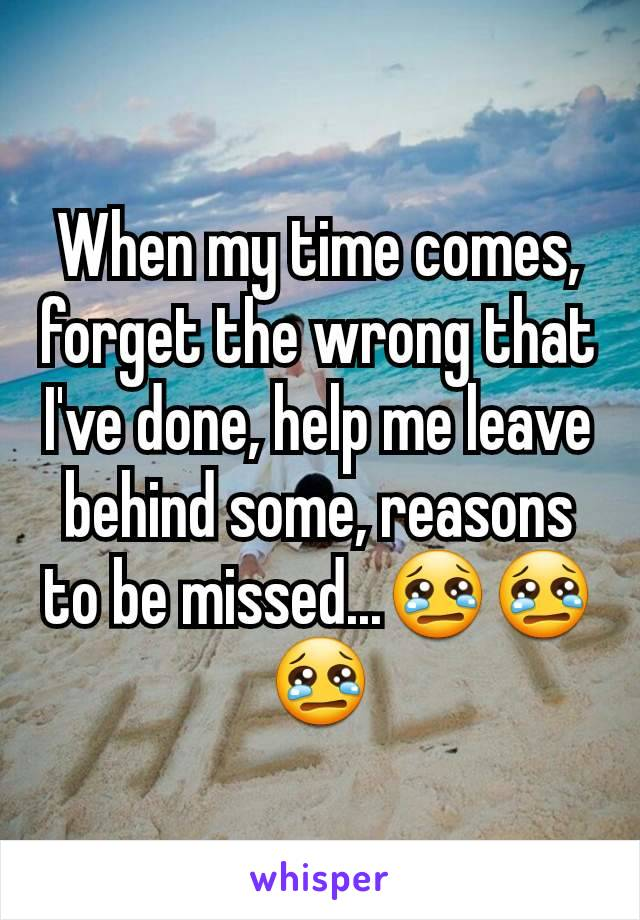 When my time comes, forget the wrong that I've done, help me leave behind some, reasons to be missed...😢😢😢