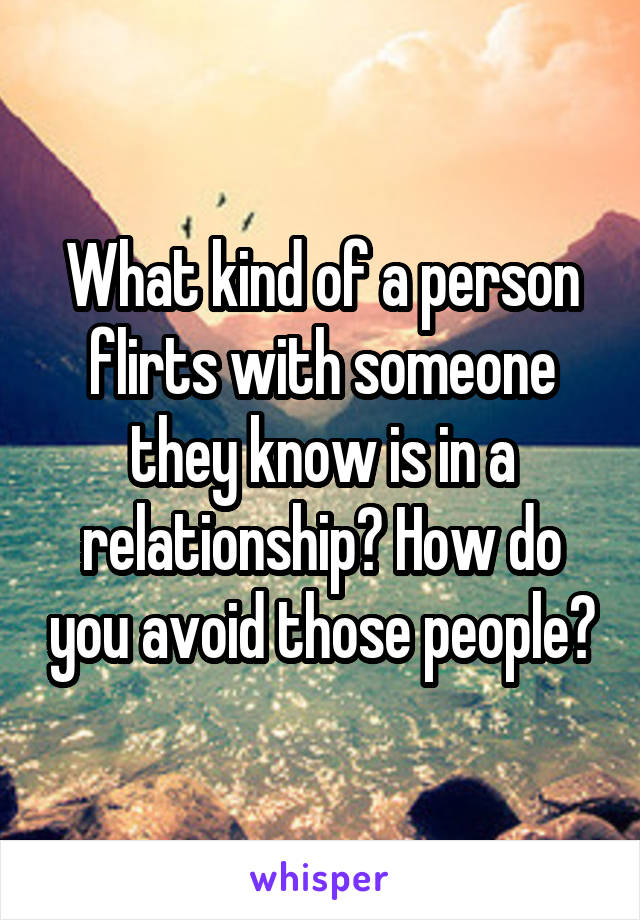 What kind of a person flirts with someone they know is in a relationship? How do you avoid those people?